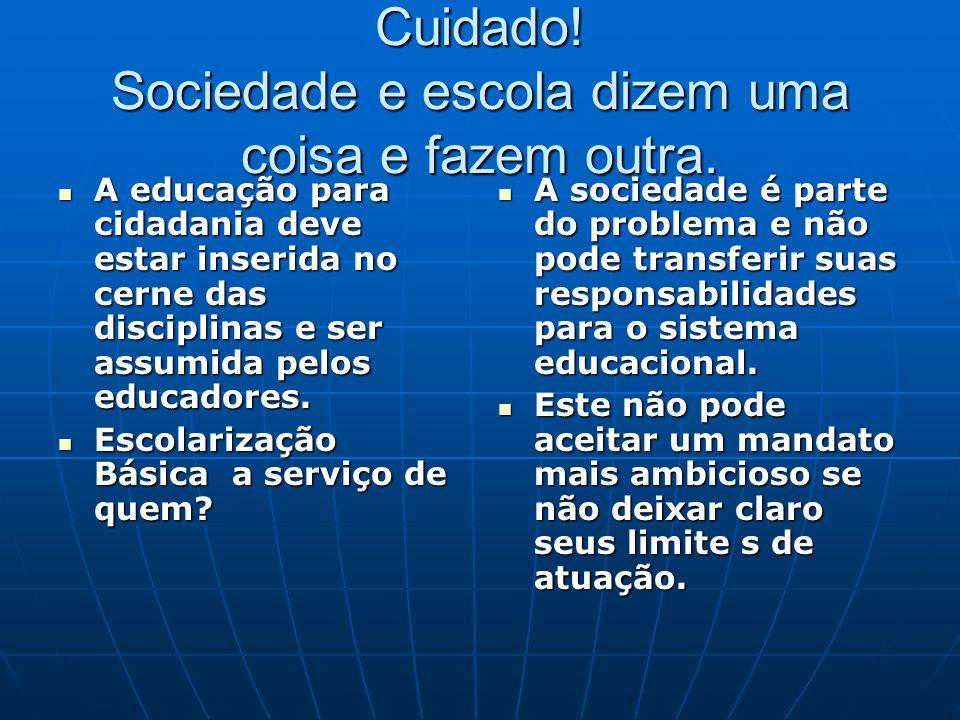 Cuidado! Sociedade e escola dizem uma coisa e fazem outra. A educação para cidadania deve estar inserida no cerne das disciplinas e ser assumida pelos