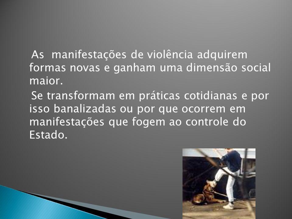 As manifestações de violência adquirem formas novas e ganham uma dimensão social maior. Se transformam em práticas cotidianas e por isso banalizadas o