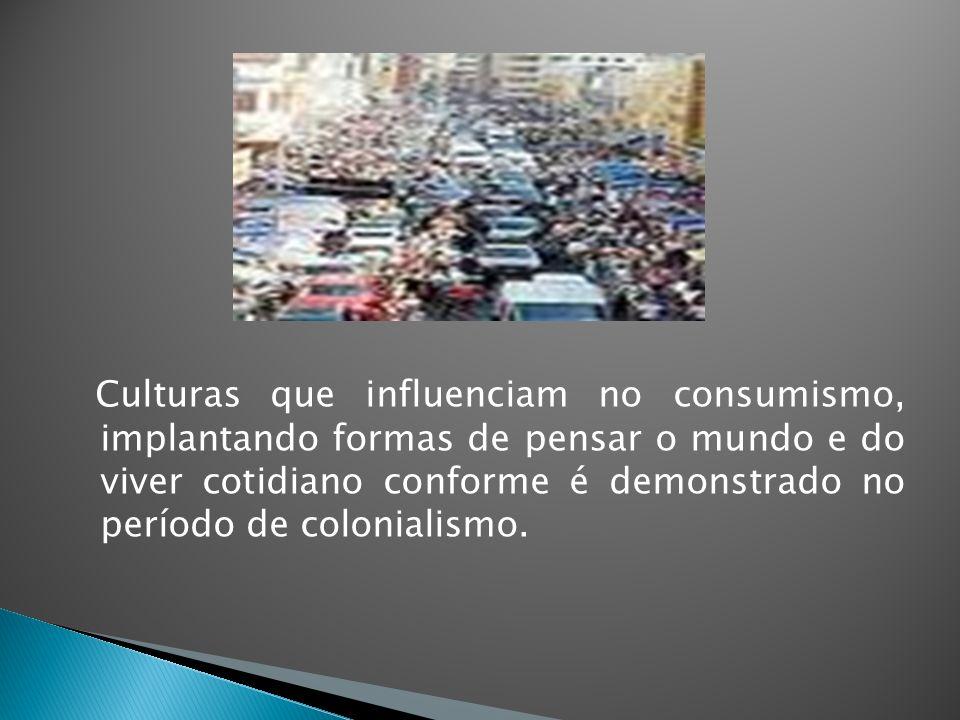 Culturas que influenciam no consumismo, implantando formas de pensar o mundo e do viver cotidiano conforme é demonstrado no período de colonialismo.