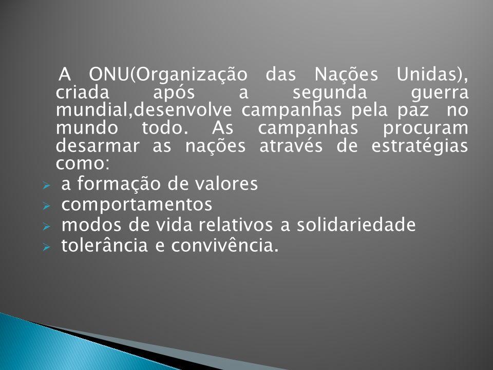 A ONU(Organização das Nações Unidas), criada após a segunda guerra mundial,desenvolve campanhas pela paz no mundo todo. As campanhas procuram desarmar