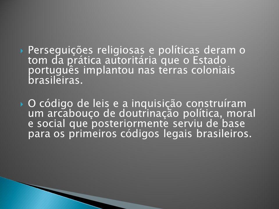 Perseguições religiosas e políticas deram o tom da prática autoritária que o Estado português implantou nas terras coloniais brasileiras. O código de