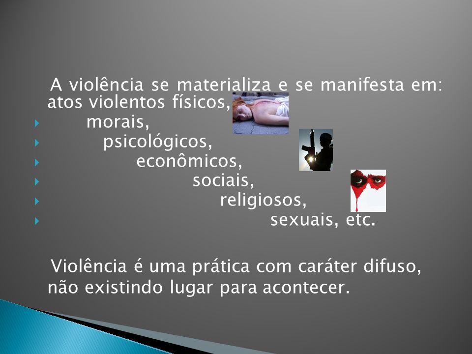 A violência se materializa e se manifesta em: atos violentos físicos, morais, psicológicos, econômicos, sociais, religiosos, sexuais, etc. Violência é