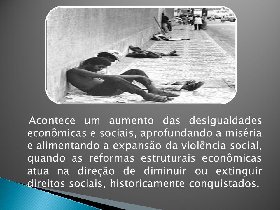 Acontece um aumento das desigualdades econômicas e sociais, aprofundando a miséria e alimentando a expansão da violência social, quando as reformas es