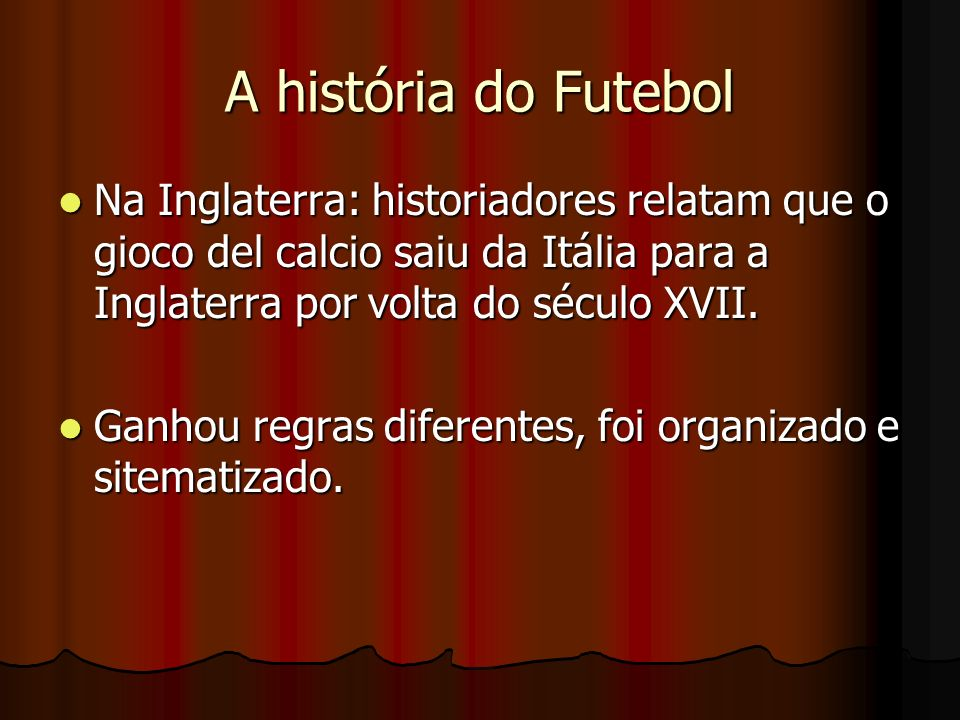 A história do Futebol Na Inglaterra: historiadores relatam que o gioco del calcio saiu da Itália para a Inglaterra por volta do século XVII. Na Inglat