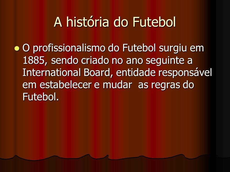 A história do Futebol O profissionalismo do Futebol surgiu em 1885, sendo criado no ano seguinte a International Board, entidade responsável em estabe