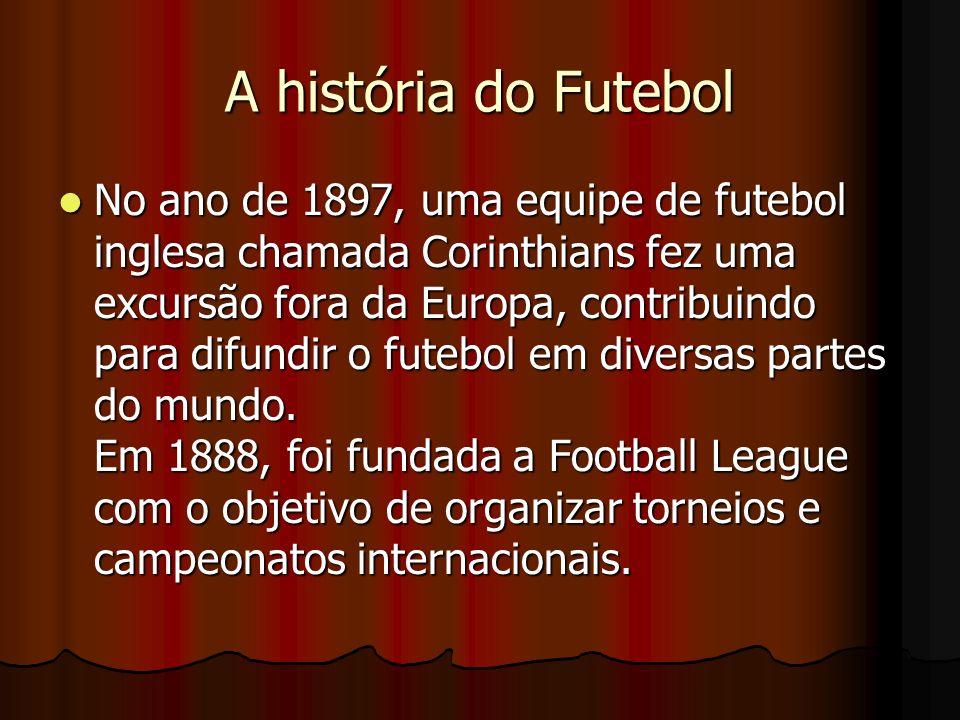 A história do Futebol No ano de 1897, uma equipe de futebol inglesa chamada Corinthians fez uma excursão fora da Europa, contribuindo para difundir o