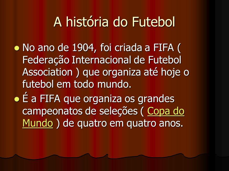 A história do Futebol No ano de 1904, foi criada a FIFA ( Federação Internacional de Futebol Association ) que organiza até hoje o futebol em todo mun