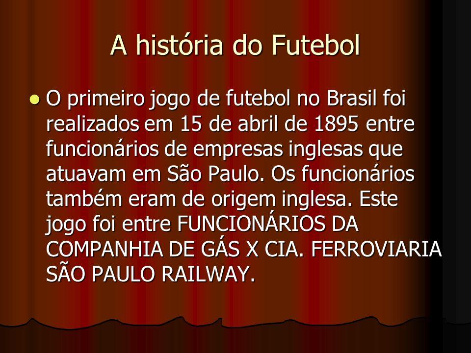 A história do Futebol O primeiro jogo de futebol no Brasil foi realizados em 15 de abril de 1895 entre funcionários de empresas inglesas que atuavam e