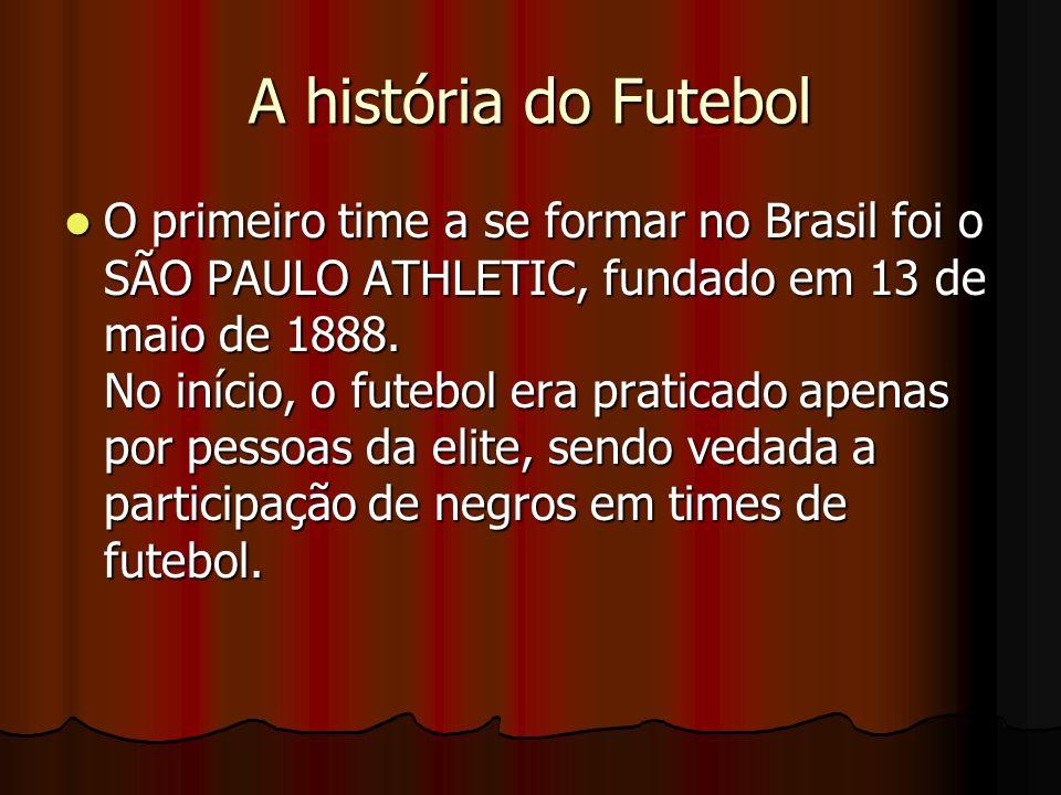 A história do Futebol O primeiro time a se formar no Brasil foi o SÃO PAULO ATHLETIC, fundado em 13 de maio de 1888. No início, o futebol era praticad