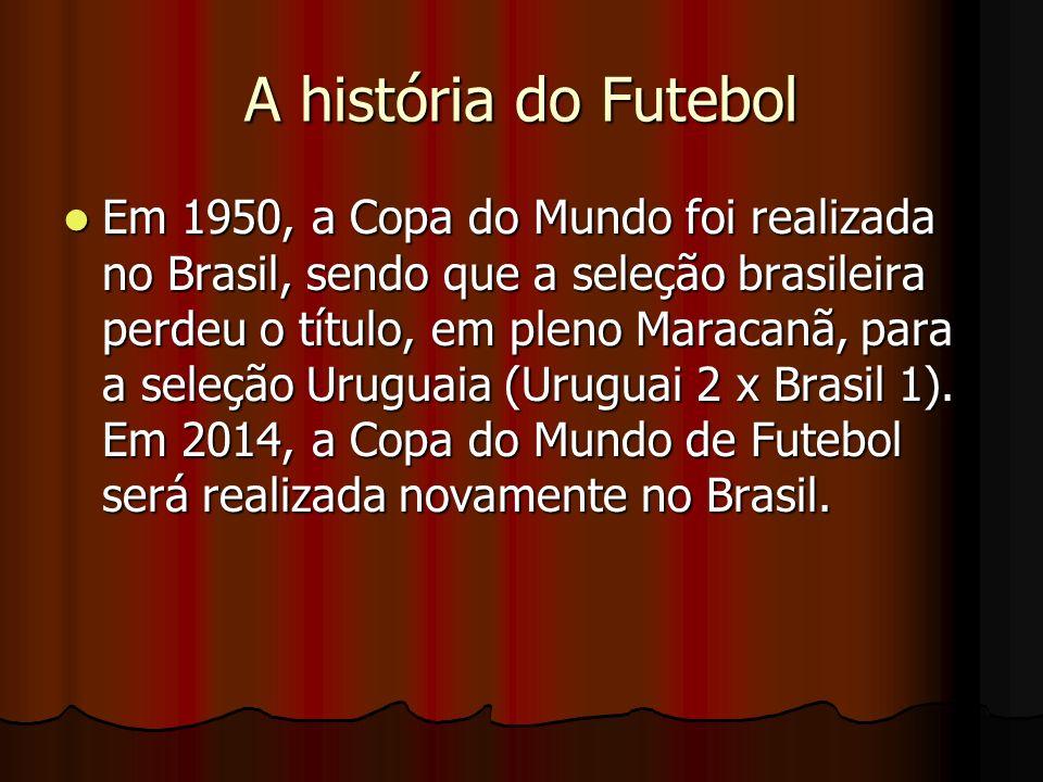 A história do Futebol Em 1950, a Copa do Mundo foi realizada no Brasil, sendo que a seleção brasileira perdeu o título, em pleno Maracanã, para a sele