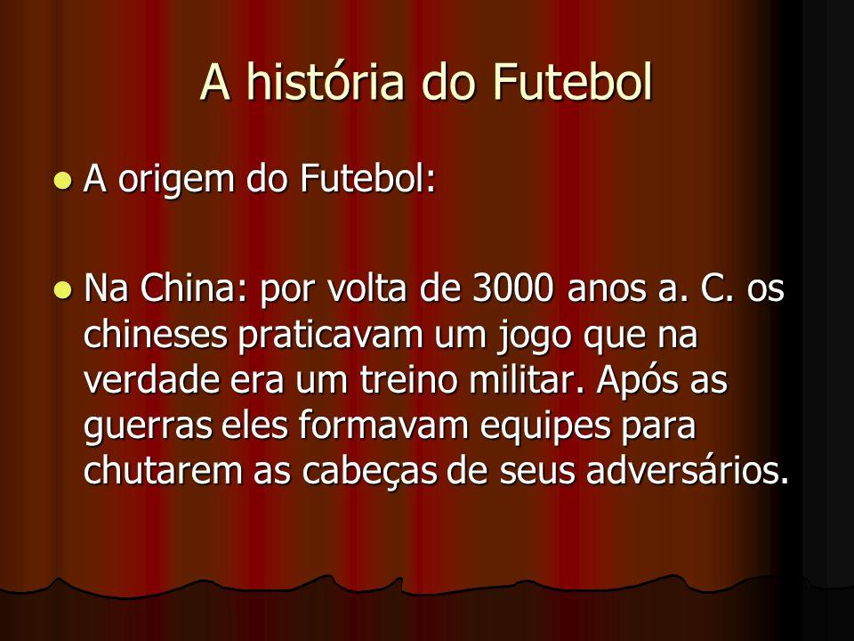 A história do Futebol A origem do Futebol: A origem do Futebol: Na China: por volta de 3000 anos a. C. os chineses praticavam um jogo que na verdade e