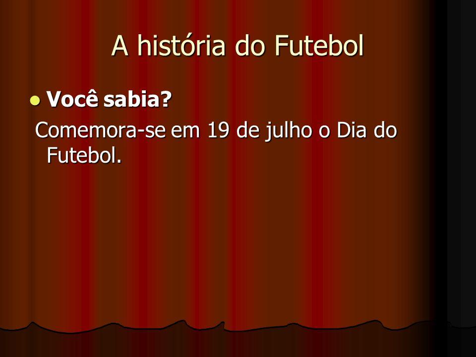A história do Futebol Você sabia? Você sabia? Comemora-se em 19 de julho o Dia do Futebol. Comemora-se em 19 de julho o Dia do Futebol.