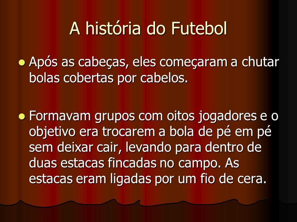 A história do Futebol Após as cabeças, eles começaram a chutar bolas cobertas por cabelos. Após as cabeças, eles começaram a chutar bolas cobertas por