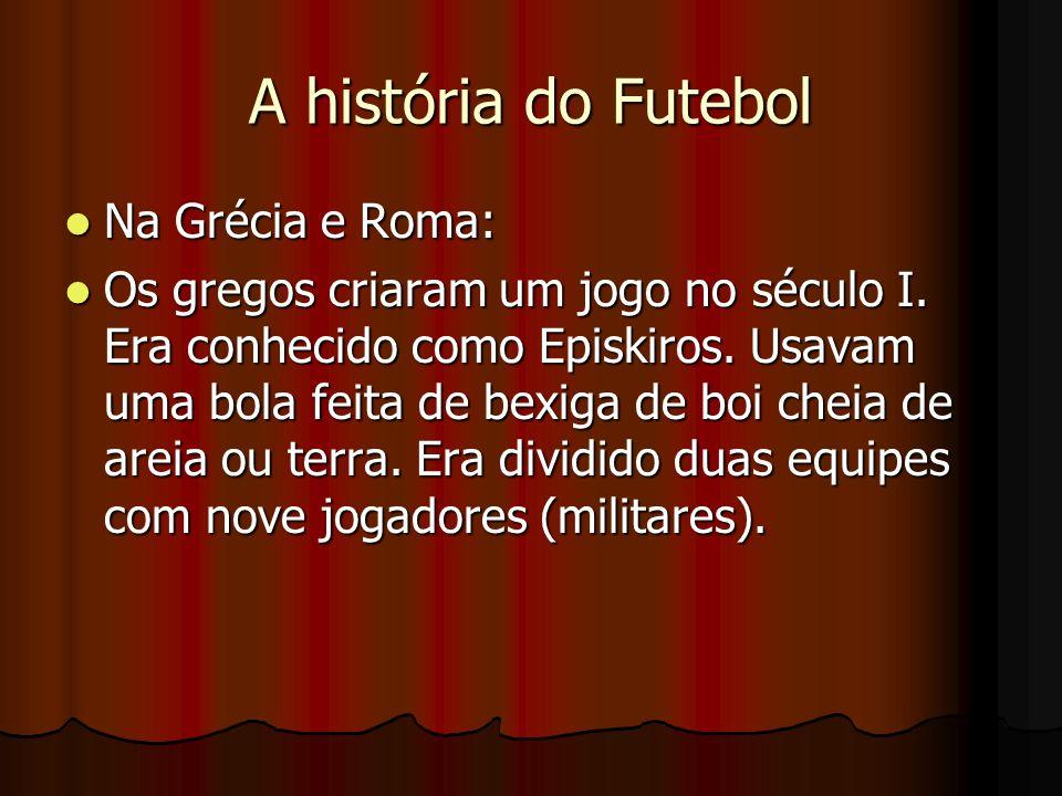 A história do Futebol Na Grécia e Roma: Na Grécia e Roma: Os gregos criaram um jogo no século I. Era conhecido como Episkiros. Usavam uma bola feita d