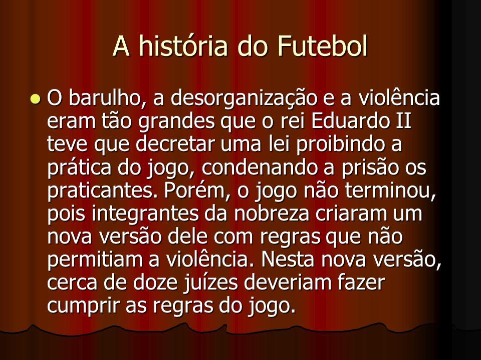 A história do Futebol O barulho, a desorganização e a violência eram tão grandes que o rei Eduardo II teve que decretar uma lei proibindo a prática do