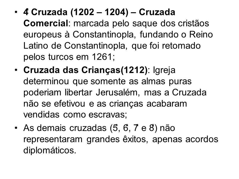 4 Cruzada (1202 – 1204) – Cruzada Comercial: marcada pelo saque dos cristãos europeus à Constantinopla, fundando o Reino Latino de Constantinopla, que