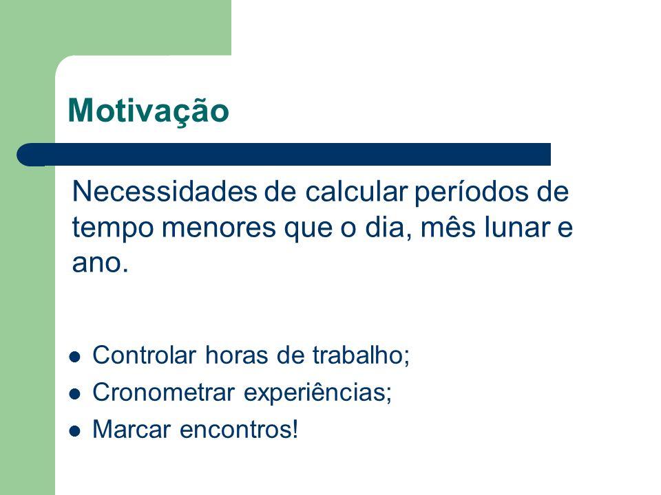 Motivação Controlar horas de trabalho; Cronometrar experiências; Marcar encontros! Necessidades de calcular períodos de tempo menores que o dia, mês l
