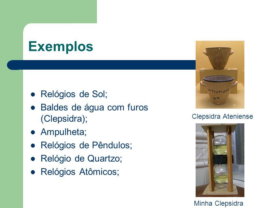 Exemplos Relógios de Sol; Baldes de água com furos (Clepsidra); Ampulheta; Relógios de Pêndulos; Relógio de Quartzo; Relógios Atômicos; Clepsidra Aten