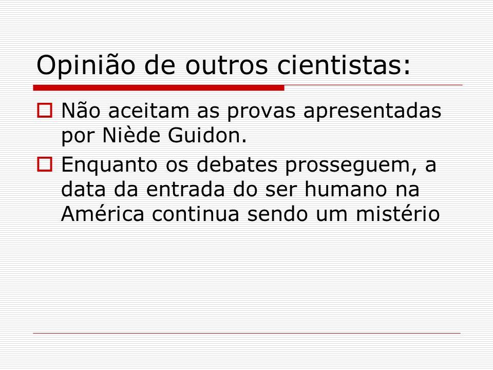 Opinião de outros cientistas: Não aceitam as provas apresentadas por Niède Guidon. Enquanto os debates prosseguem, a data da entrada do ser humano na