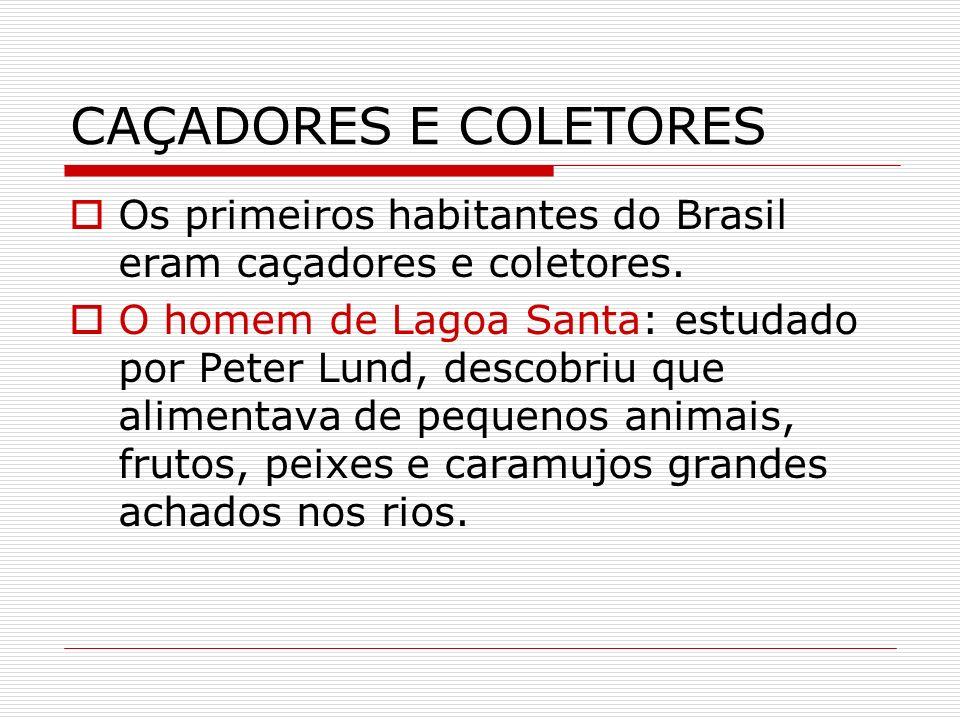 CAÇADORES E COLETORES Os primeiros habitantes do Brasil eram caçadores e coletores. O homem de Lagoa Santa: estudado por Peter Lund, descobriu que ali