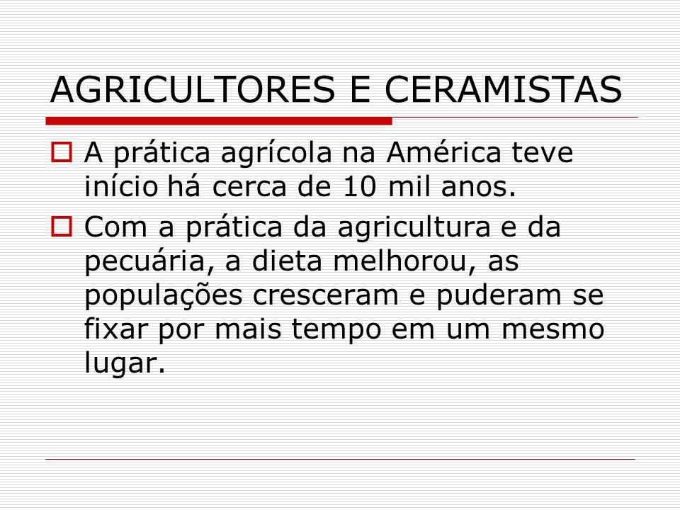 AGRICULTORES E CERAMISTAS A prática agrícola na América teve início há cerca de 10 mil anos. Com a prática da agricultura e da pecuária, a dieta melho