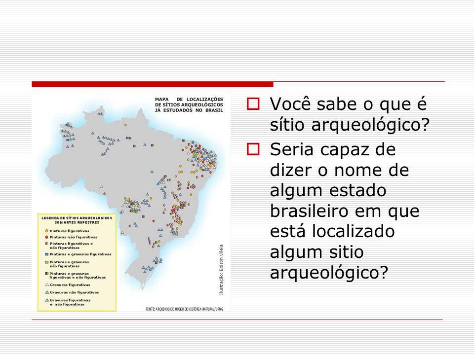 Você sabe o que é sítio arqueológico? Seria capaz de dizer o nome de algum estado brasileiro em que está localizado algum sitio arqueológico?
