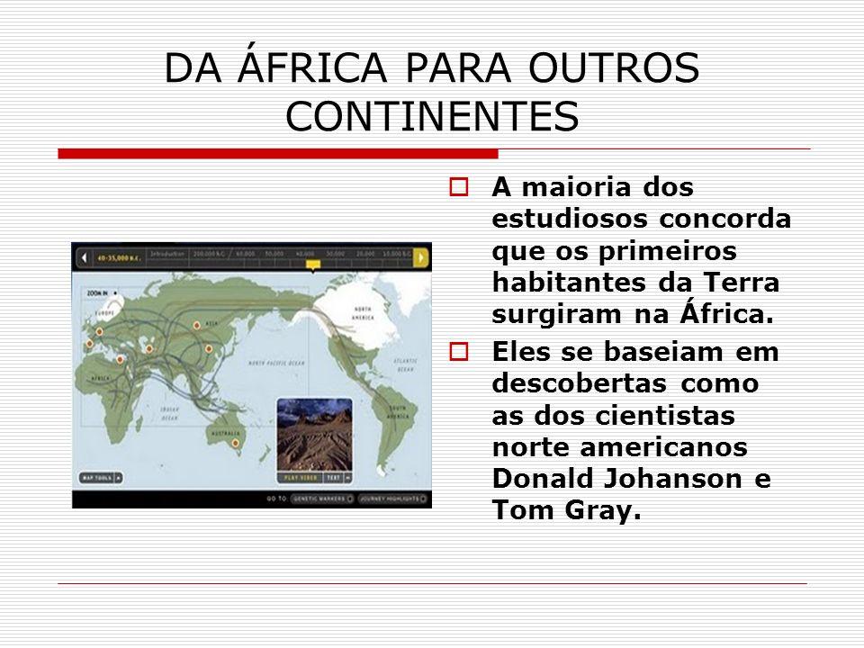 DA ÁFRICA PARA OUTROS CONTINENTES A maioria dos estudiosos concorda que os primeiros habitantes da Terra surgiram na África. Eles se baseiam em descob