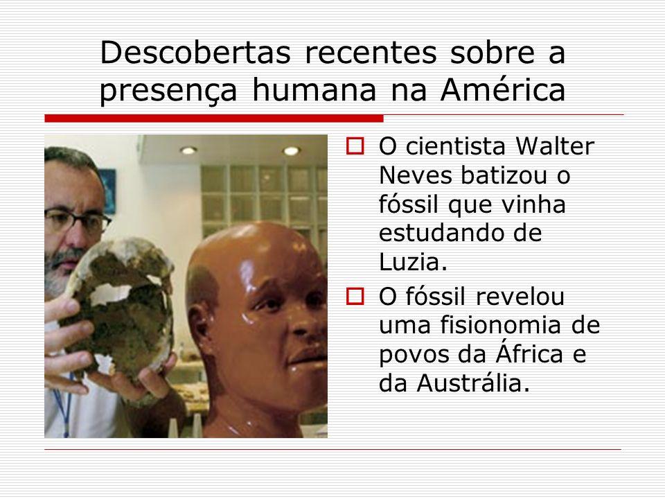 Descobertas recentes sobre a presença humana na América O cientista Walter Neves batizou o fóssil que vinha estudando de Luzia. O fóssil revelou uma f