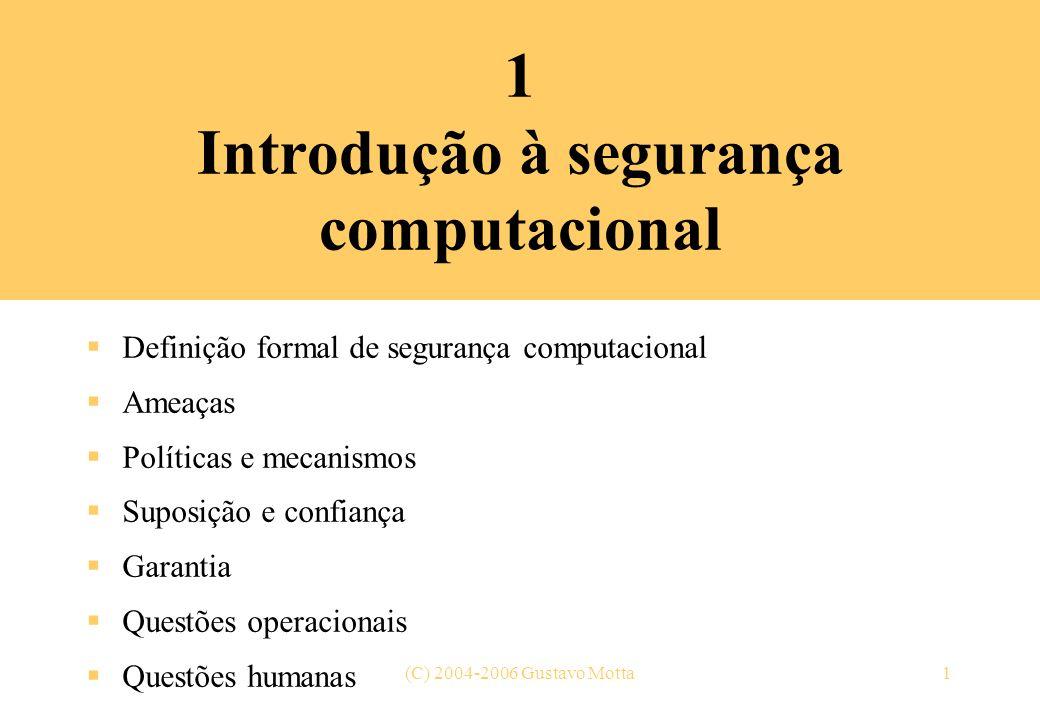 (C) 2004-2006 Gustavo Motta1 1 Introdução à segurança computacional Definição formal de segurança computacional Ameaças Políticas e mecanismos Suposiç