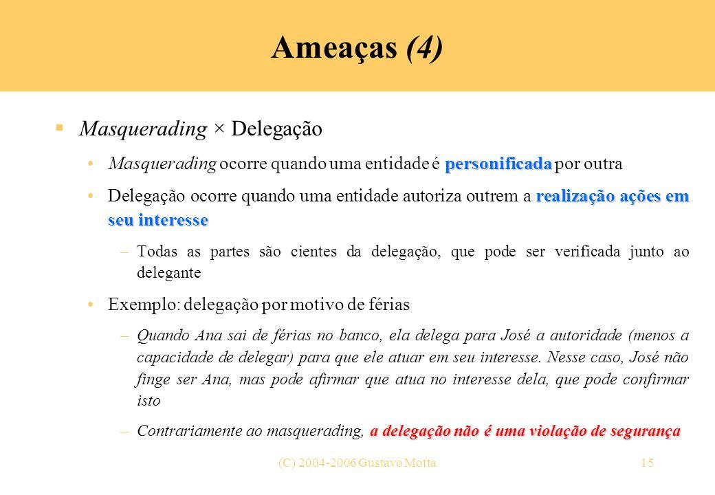 (C) 2004-2006 Gustavo Motta15 Ameaças (4) Masquerading × Delegação personificadaMasquerading ocorre quando uma entidade é personificada por outra real