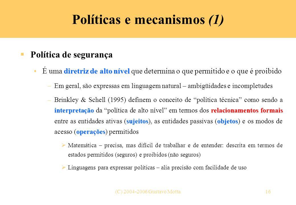 (C) 2004-2006 Gustavo Motta16 Políticas e mecanismos (1) Política de segurança diretriz de alto nívelÉ uma diretriz de alto nível que determina o que