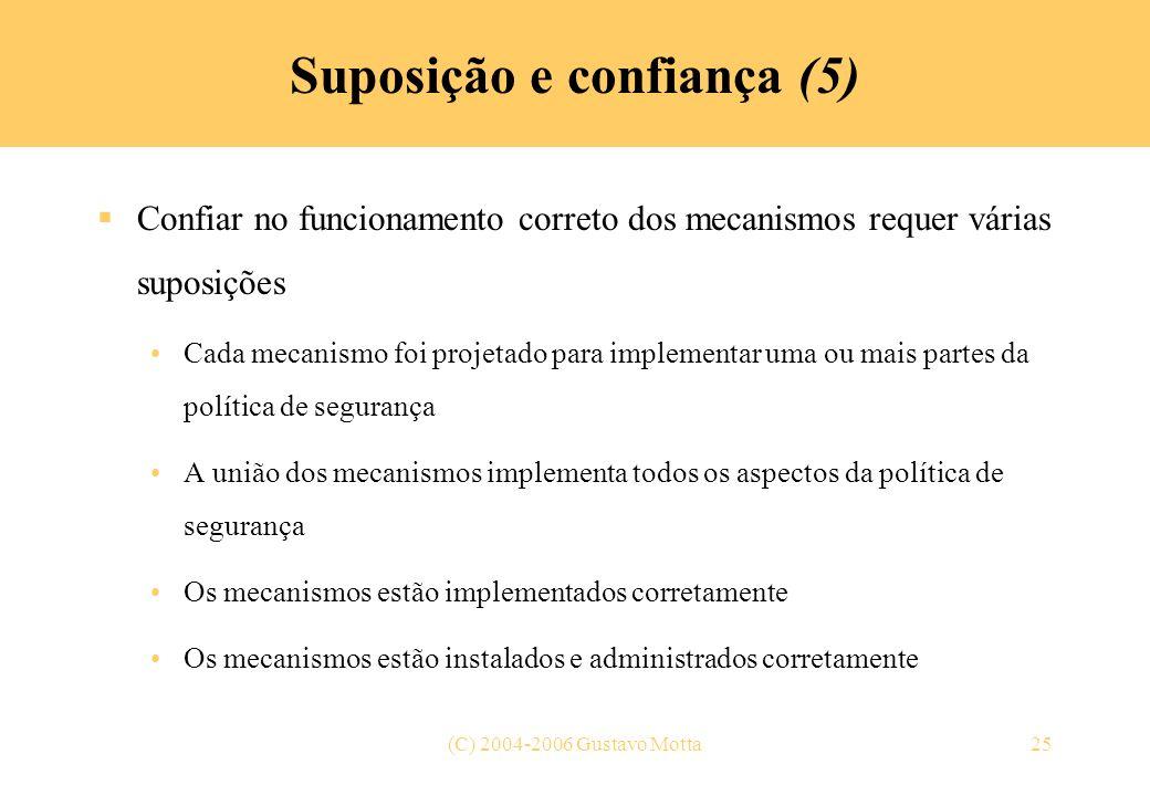 (C) 2004-2006 Gustavo Motta25 Suposição e confiança (5) Confiar no funcionamento correto dos mecanismos requer várias suposições Cada mecanismo foi pr