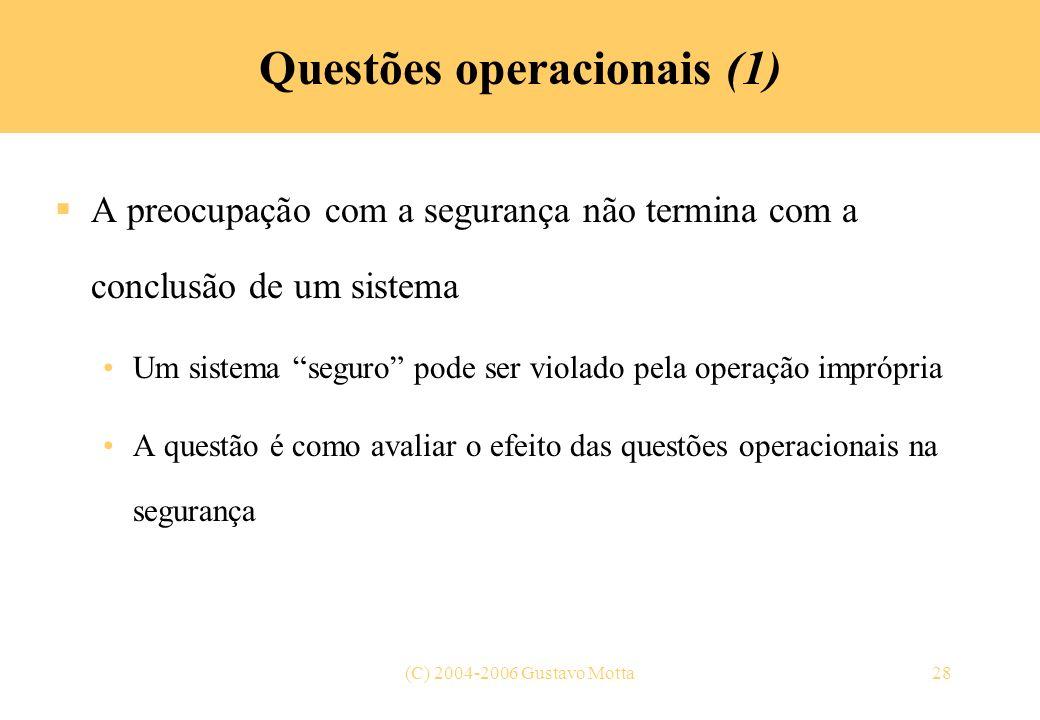 (C) 2004-2006 Gustavo Motta28 Questões operacionais (1) A preocupação com a segurança não termina com a conclusão de um sistema Um sistema seguro pode