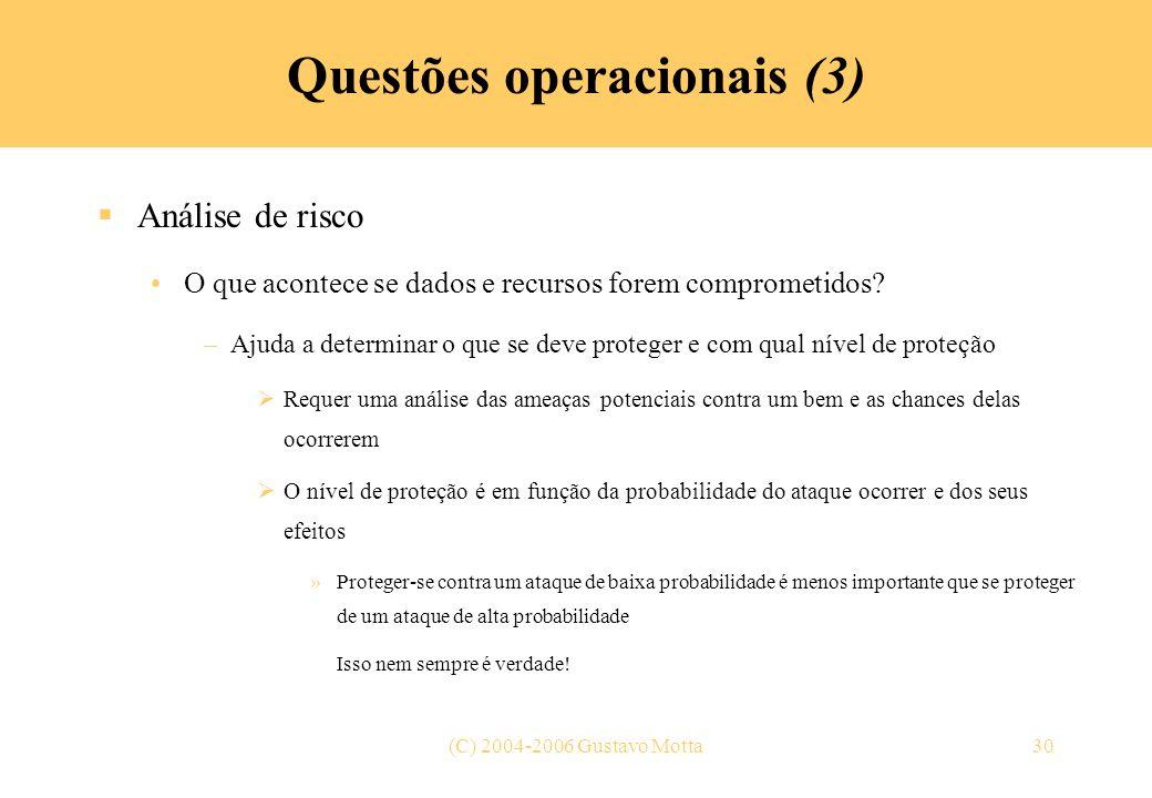 (C) 2004-2006 Gustavo Motta30 Questões operacionais (3) Análise de risco O que acontece se dados e recursos forem comprometidos? –Ajuda a determinar o