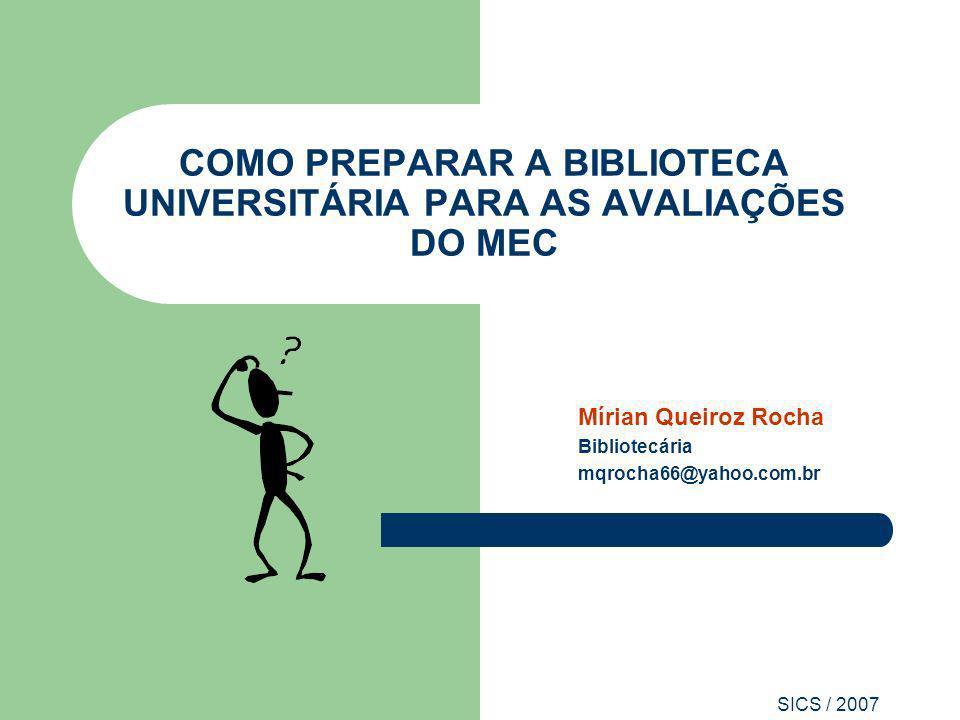 SICS / 2007 COMO PREPARAR A BIBLIOTECA UNIVERSITÁRIA PARA AS AVALIAÇÕES DO MEC Mírian Queiroz Rocha Bibliotecária mqrocha66@yahoo.com.br