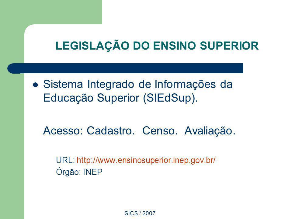 SICS / 2007 LEGISLAÇÃO DO ENSINO SUPERIOR Sistema Integrado de Informações da Educação Superior (SIEdSup). Acesso: Cadastro. Censo. Avaliação. URL: ht