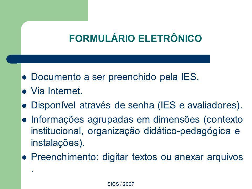 SICS / 2007 FORMULÁRIO ELETRÔNICO Documento a ser preenchido pela IES. Via Internet. Disponível através de senha (IES e avaliadores). Informações agru