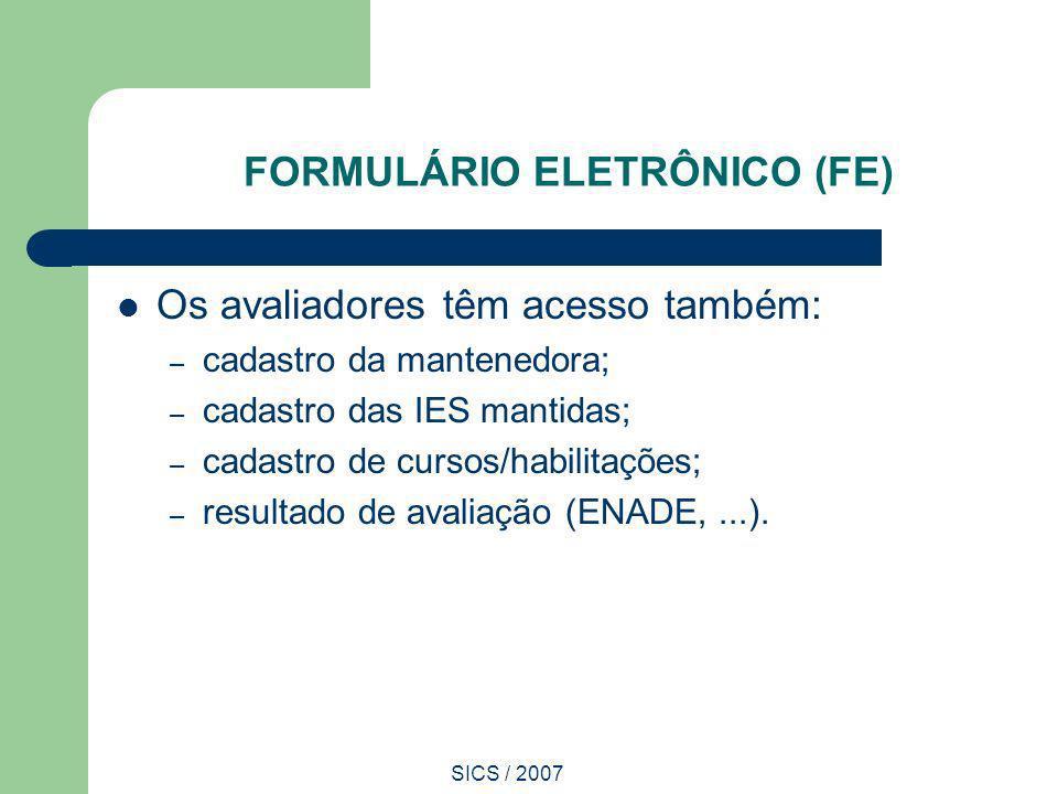 SICS / 2007 FORMULÁRIO ELETRÔNICO (FE) Os avaliadores têm acesso também: – cadastro da mantenedora; – cadastro das IES mantidas; – cadastro de cursos/