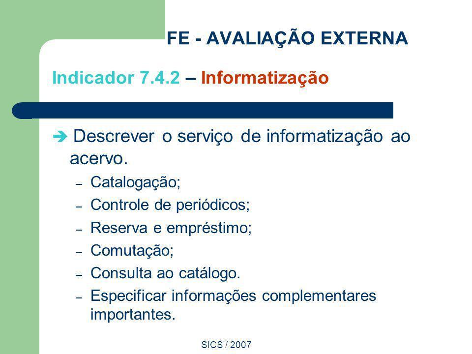 SICS / 2007 FE - AVALIAÇÃO EXTERNA Indicador 7.4.2 – Informatização Descrever o serviço de informatização ao acervo. – Catalogação; – Controle de peri