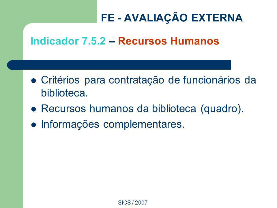 SICS / 2007 FE - AVALIAÇÃO EXTERNA Indicador 7.5.2 – Recursos Humanos Critérios para contratação de funcionários da biblioteca. Recursos humanos da bi