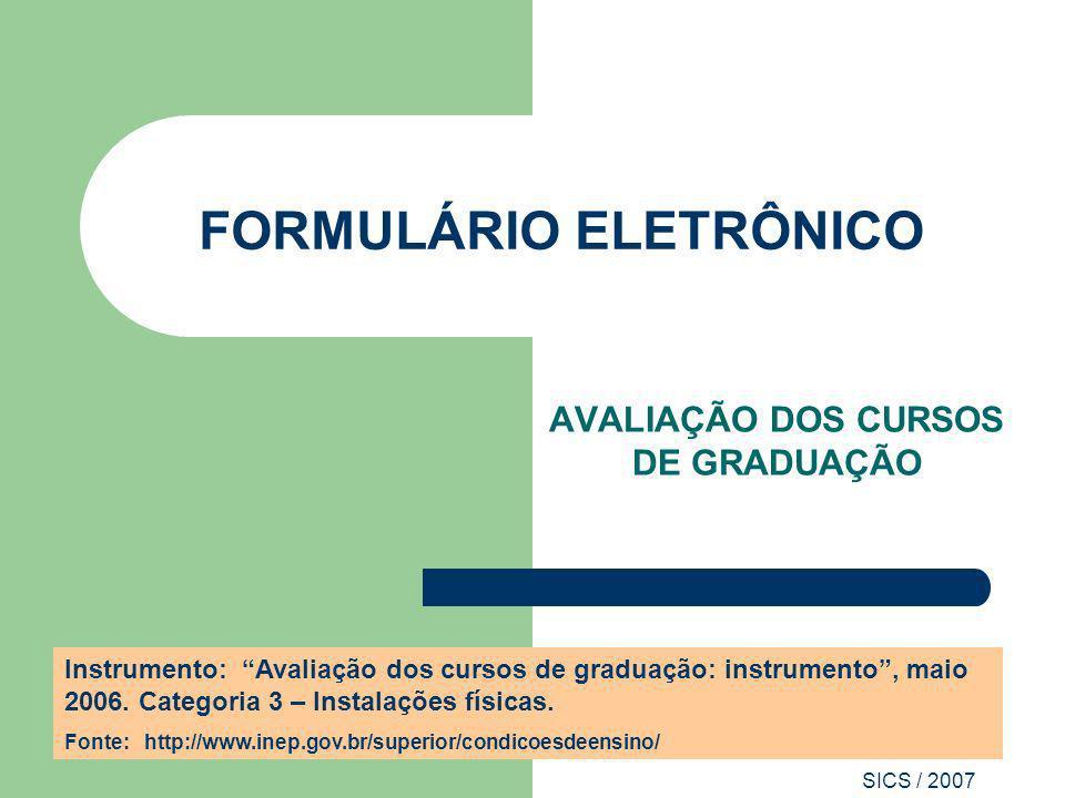 SICS / 2007 FORMULÁRIO ELETRÔNICO AVALIAÇÃO DOS CURSOS DE GRADUAÇÃO Instrumento: Avaliação dos cursos de graduação: instrumento, maio 2006. Categoria