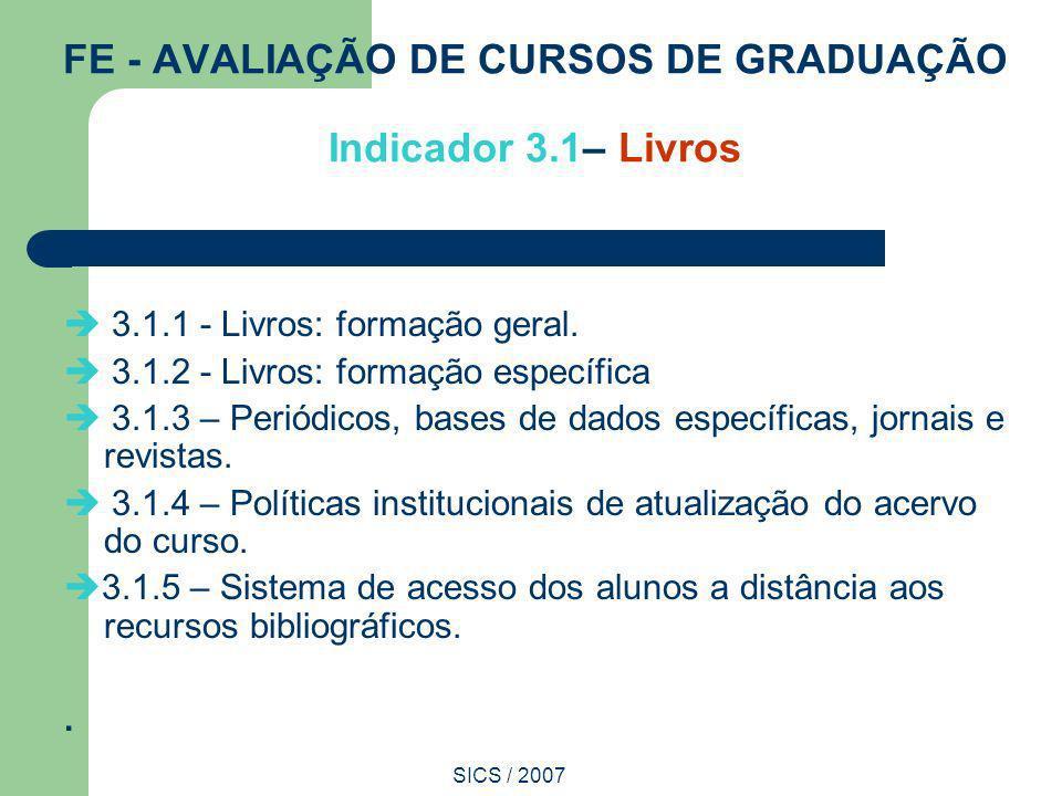 SICS / 2007 FE - AVALIAÇÃO DE CURSOS DE GRADUAÇÃO Indicador 3.1– Livros 3.1.1 - Livros: formação geral. 3.1.2 - Livros: formação específica 3.1.3 – Pe