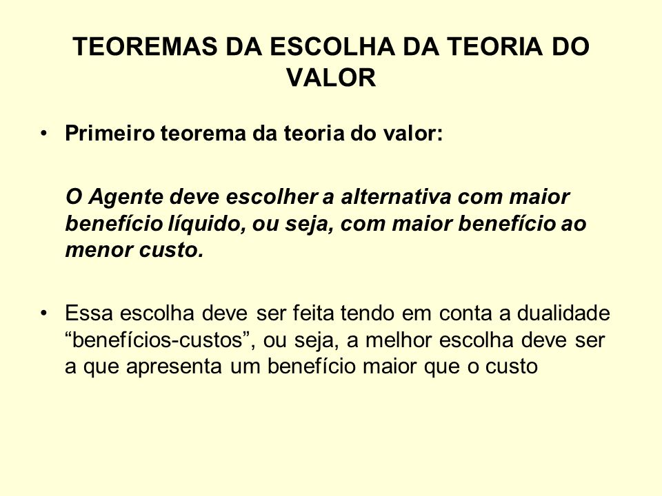 TEOREMAS DA ESCOLHA DA TEORIA DO VALOR Primeiro teorema da teoria do valor: O Agente deve escolher a alternativa com maior benefício líquido, ou seja,