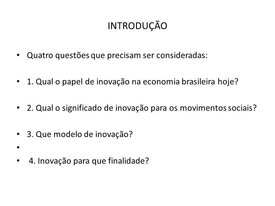 INTRODUÇÃO Quatro questões que precisam ser consideradas: 1. Qual o papel de inovação na economia brasileira hoje? 2. Qual o significado de inovação p