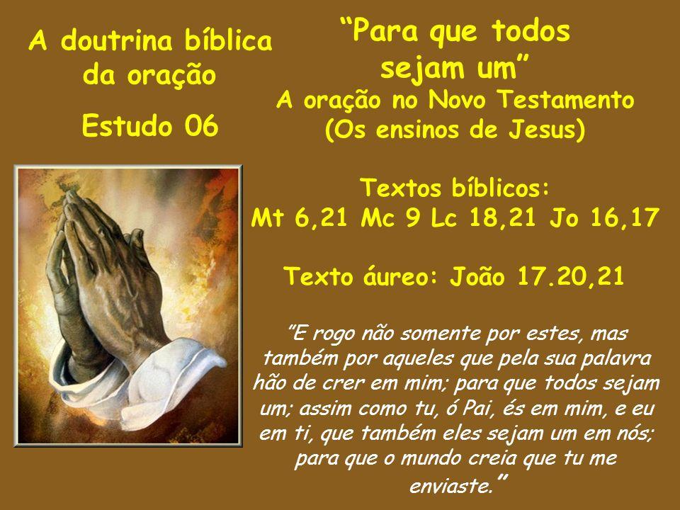 A doutrina bíblica da oração Estudo 06 Para que todos sejam um A oração no Novo Testamento (Os ensinos de Jesus) Textos bíblicos: Mt 6,21 Mc 9 Lc 18,2