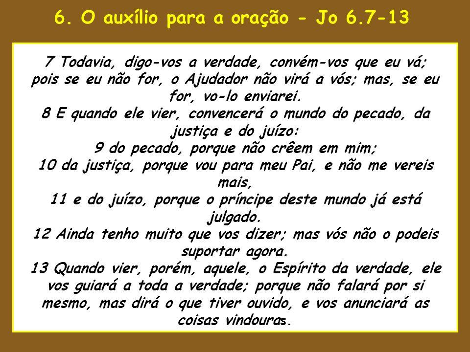 6. O auxílio para a oração - Jo 6.7-13 uaenho estava para tomar 7 Todavia, digo-vos a verdade, convém-vos que eu vá; pois se eu não for, o Ajudador nã