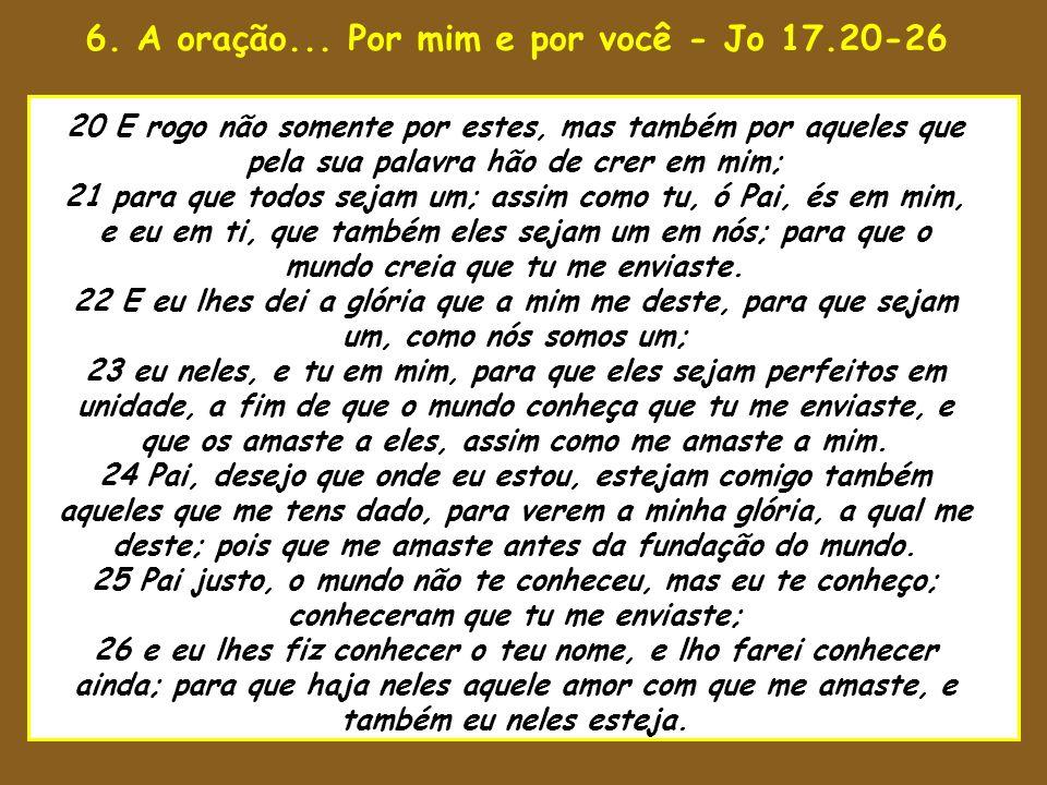 6. A oração... Por mim e por você - Jo 17.20-26 uaenho estava para tomar 20 E rogo não somente por estes, mas também por aqueles que pela sua palavra