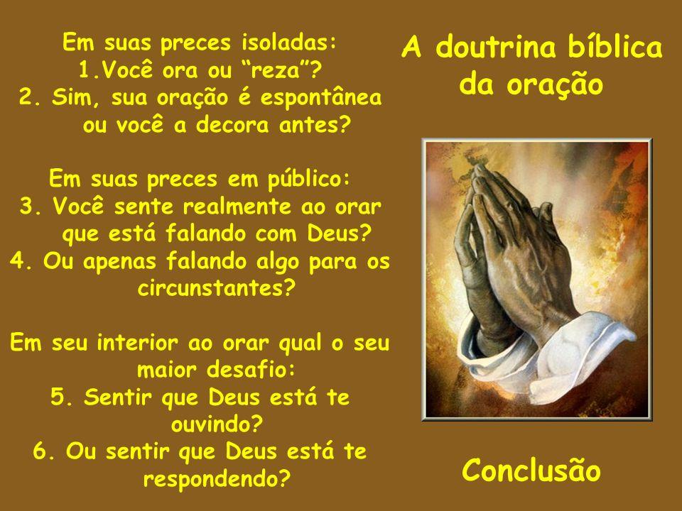 A doutrina bíblica da oração Conclusão Em suas preces isoladas: 1.Você ora ou reza? 2. Sim, sua oração é espontânea ou você a decora antes? Em suas pr
