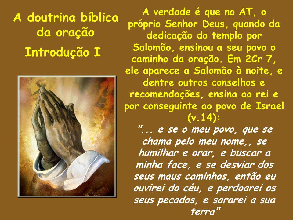 A doutrina bíblica da oração Introdução I A verdade é que no AT, o próprio Senhor Deus, quando da dedicação do templo por Salomão, ensinou a seu povo