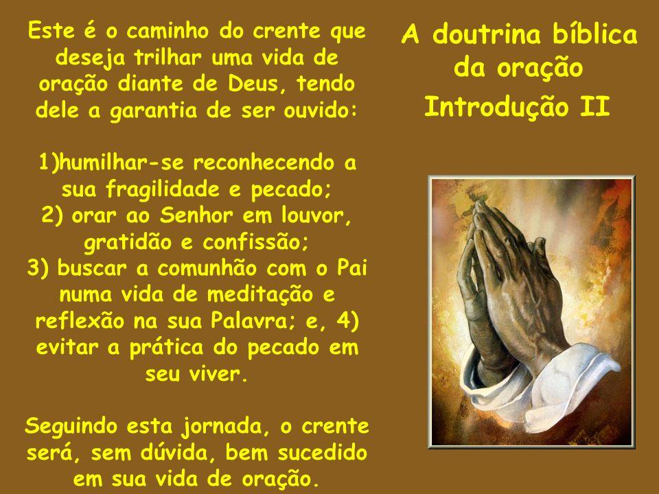 A doutrina bíblica da oração Introdução II Este é o caminho do crente que deseja trilhar uma vida de oração diante de Deus, tendo dele a garantia de s